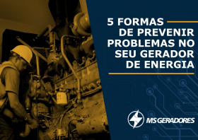 5 FORMAS DE PREVENIR PROBLEMAS NO SEU GERADOR DE ENERGIA.